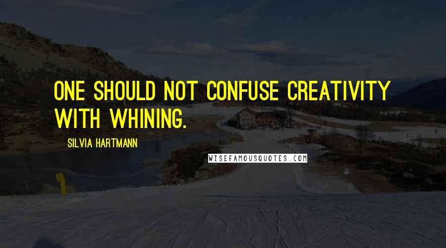 Silvia Hartmann quotes: One should not confuse creativity with whining.