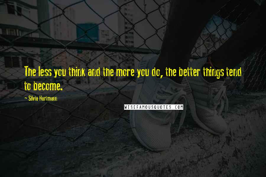 Silvia Hartmann quotes: The less you think and the more you do, the better things tend to become.