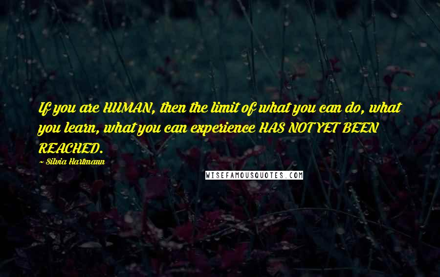 Silvia Hartmann quotes: If you are HUMAN, then the limit of what you can do, what you learn, what you can experience HAS NOT YET BEEN REACHED.
