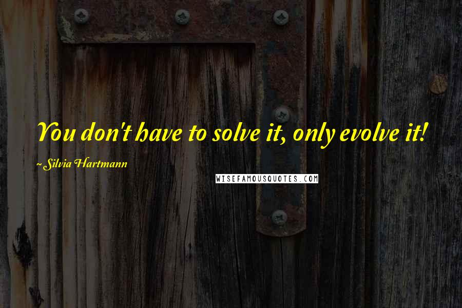 Silvia Hartmann quotes: You don't have to solve it, only evolve it!