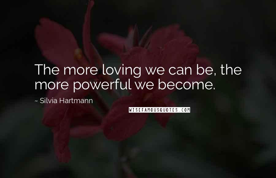 Silvia Hartmann quotes: The more loving we can be, the more powerful we become.