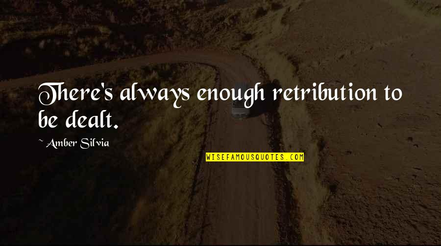 Silvia's Quotes By Amber Silvia: There's always enough retribution to be dealt.