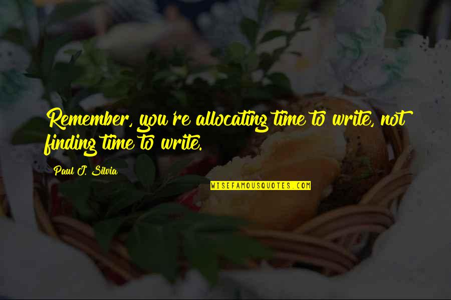 Silvia's Quotes By Paul J. Silvia: Remember, you're allocating time to write, not finding