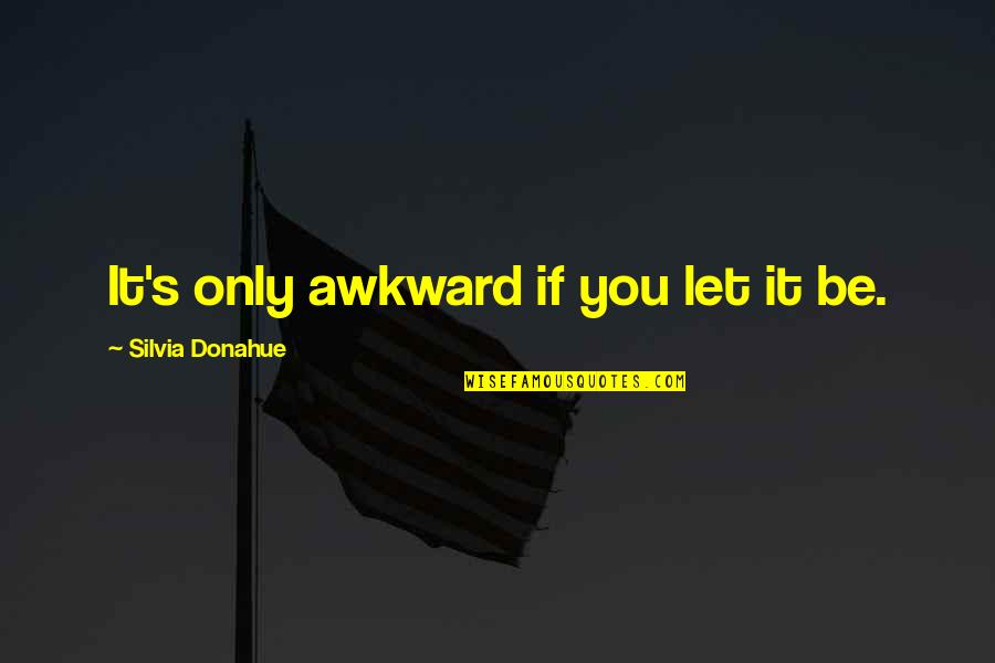 Silvia's Quotes By Silvia Donahue: It's only awkward if you let it be.