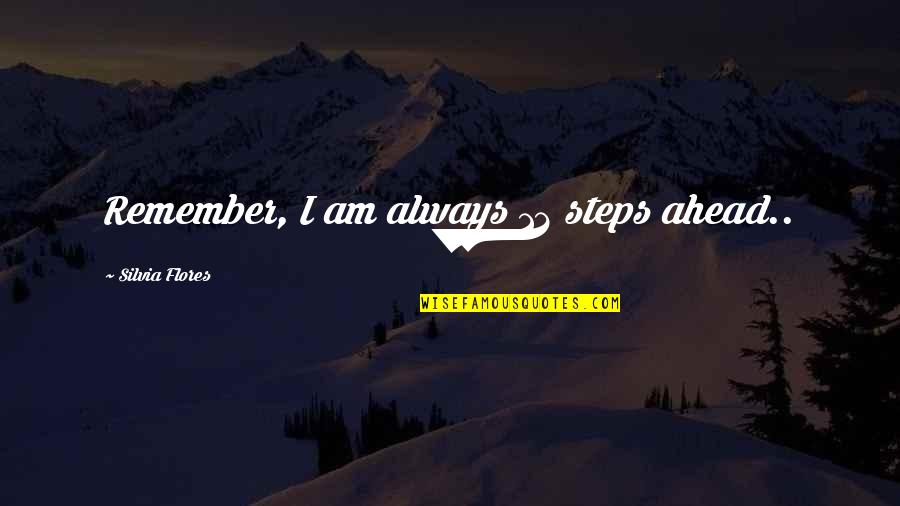 Silvia's Quotes By Silvia Flores: Remember, I am always 12 steps ahead..