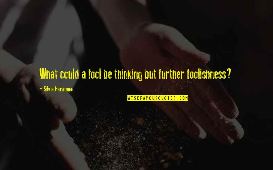 Silvia's Quotes By Silvia Hartmann: What could a fool be thinking but further