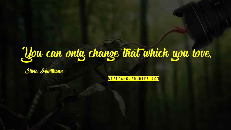 Silvia's Quotes By Silvia Hartmann: You can only change that which you love.