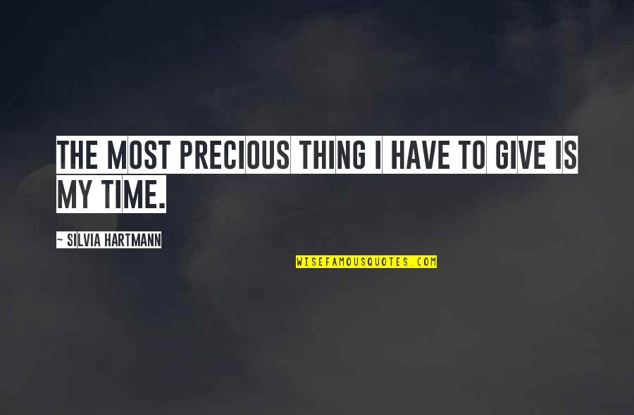 Silvia's Quotes By Silvia Hartmann: The most precious thing I have to give