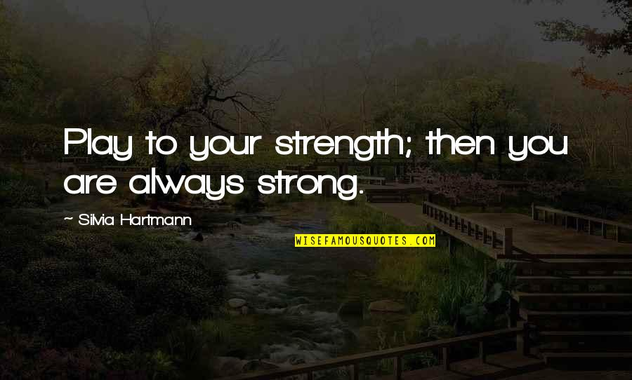 Silvia's Quotes By Silvia Hartmann: Play to your strength; then you are always