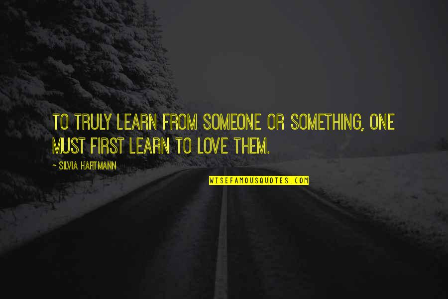Silvia's Quotes By Silvia Hartmann: To truly learn from someone or something, one