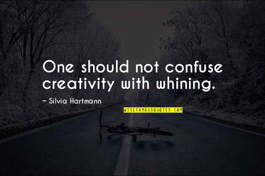 Silvia's Quotes By Silvia Hartmann: One should not confuse creativity with whining.