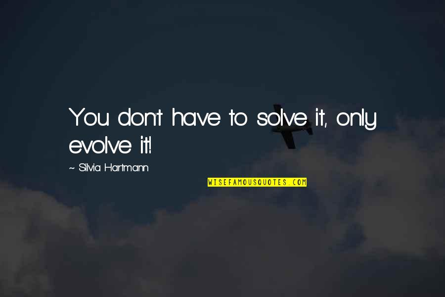 Silvia's Quotes By Silvia Hartmann: You don't have to solve it, only evolve