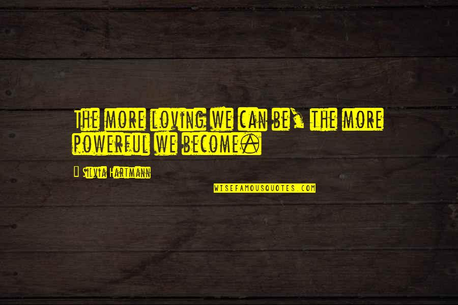 Silvia's Quotes By Silvia Hartmann: The more loving we can be, the more