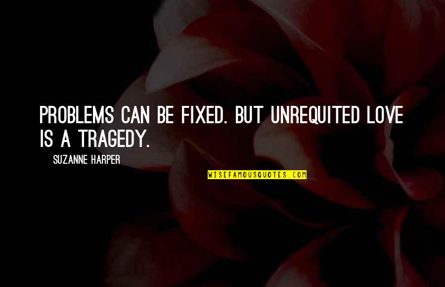Silvia's Quotes By Suzanne Harper: Problems can be fixed. But unrequited love is