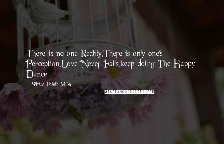 Silvina Faiella Miller quotes: There is no one Reality,There is only one's Perception.Love Never Fails.keep doing The Happy Dance