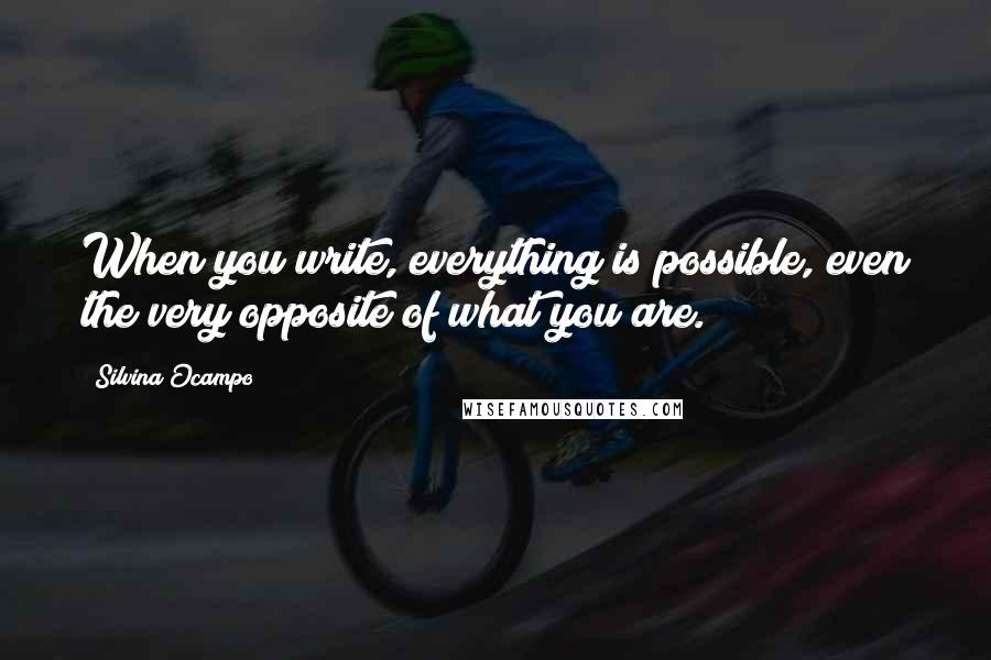 Silvina Ocampo quotes: When you write, everything is possible, even the very opposite of what you are.