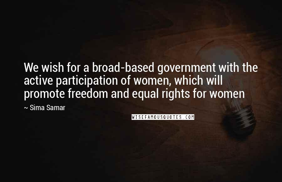 Sima Samar quotes: We wish for a broad-based government with the active participation of women, which will promote freedom and equal rights for women