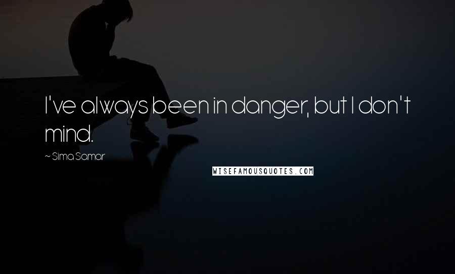 Sima Samar quotes: I've always been in danger, but I don't mind.