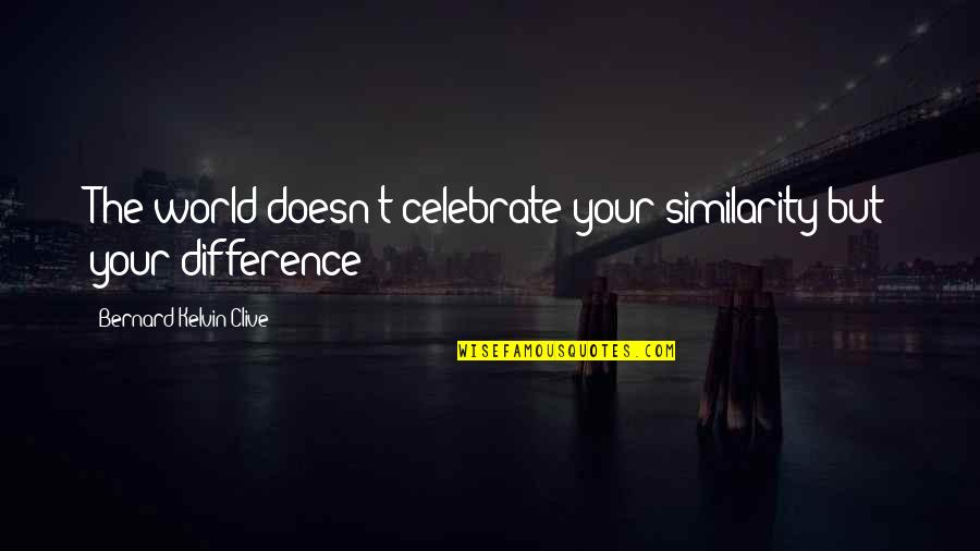 Similarity Difference Quotes By Bernard Kelvin Clive: The world doesn't celebrate your similarity but your