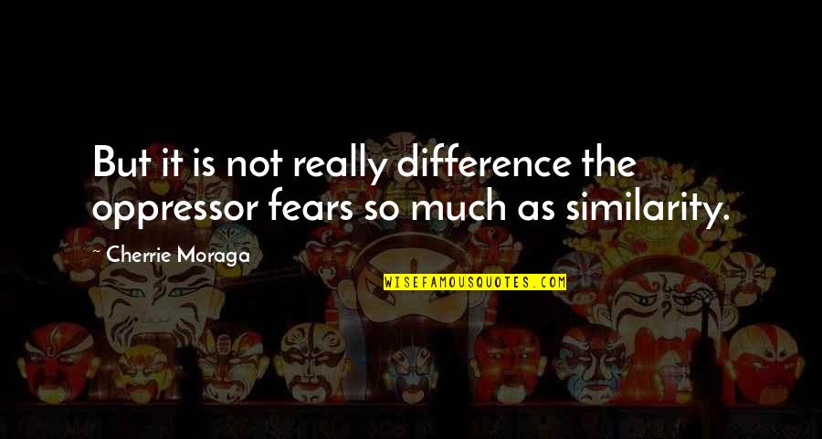Similarity Difference Quotes By Cherrie Moraga: But it is not really difference the oppressor