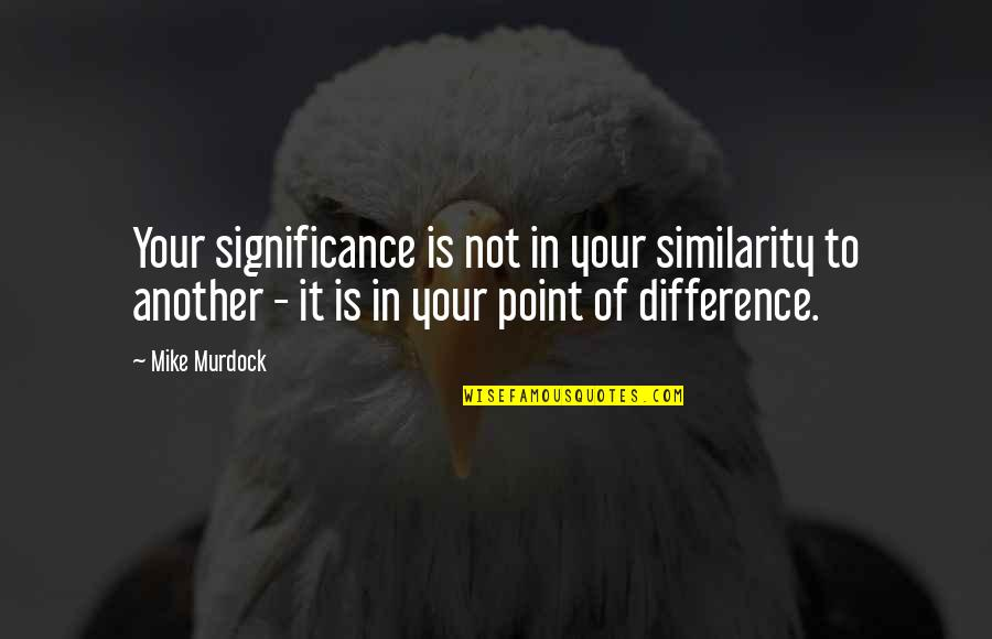 Similarity Difference Quotes By Mike Murdock: Your significance is not in your similarity to