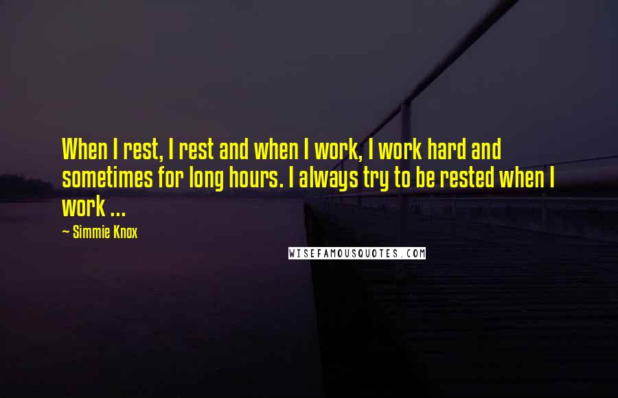 Simmie Knox quotes: When I rest, I rest and when I work, I work hard and sometimes for long hours. I always try to be rested when I work ...