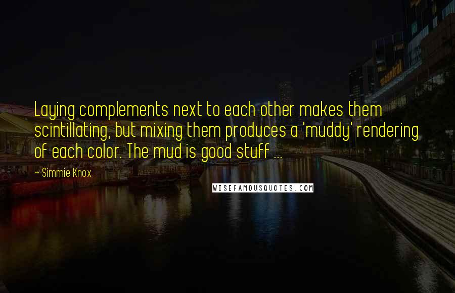 Simmie Knox quotes: Laying complements next to each other makes them scintillating, but mixing them produces a 'muddy' rendering of each color. The mud is good stuff ...