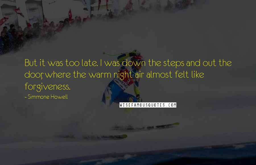 Simmone Howell quotes: But it was too late. I was down the steps and out the door, where the warm night air almost felt like forgiveness.