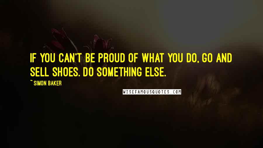 Simon Baker quotes: If you can't be proud of what you do, go and sell shoes. Do something else.