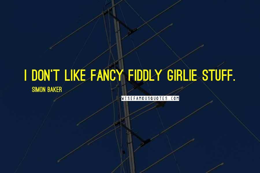 Simon Baker quotes: I don't like fancy fiddly girlie stuff.