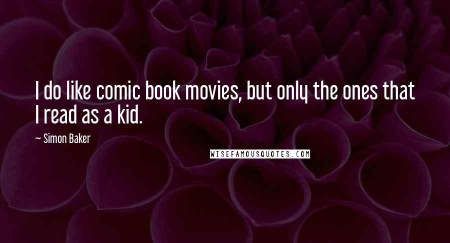 Simon Baker quotes: I do like comic book movies, but only the ones that I read as a kid.