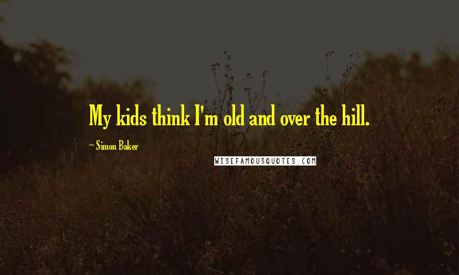 Simon Baker quotes: My kids think I'm old and over the hill.