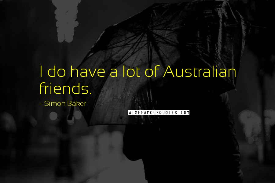 Simon Baker quotes: I do have a lot of Australian friends.