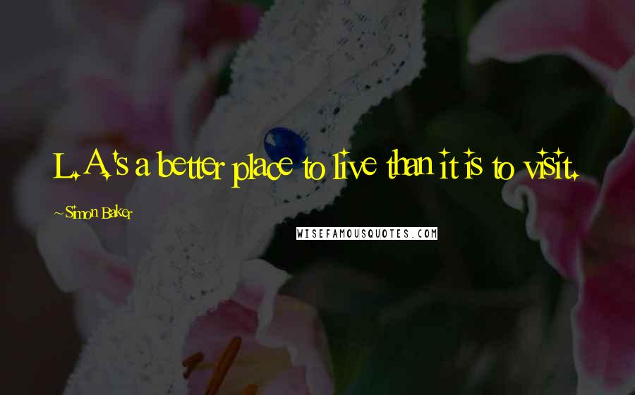 Simon Baker quotes: L.A.'s a better place to live than it is to visit.