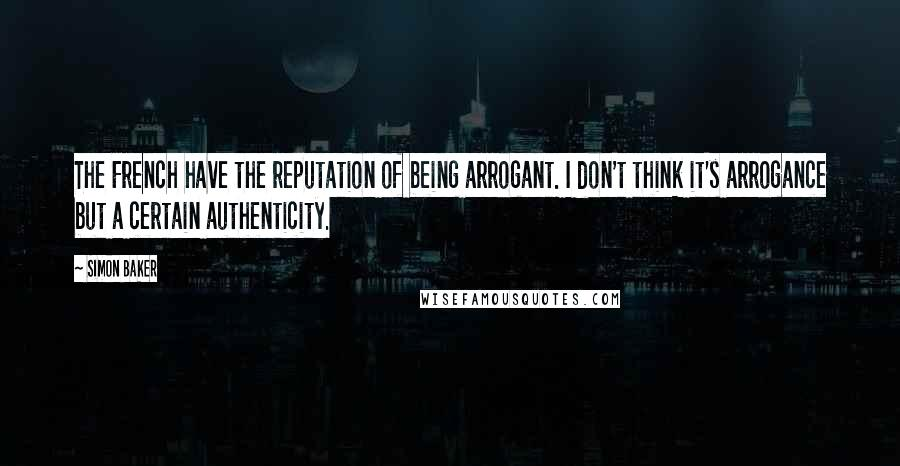 Simon Baker quotes: The French have the reputation of being arrogant. I don't think it's arrogance but a certain authenticity.
