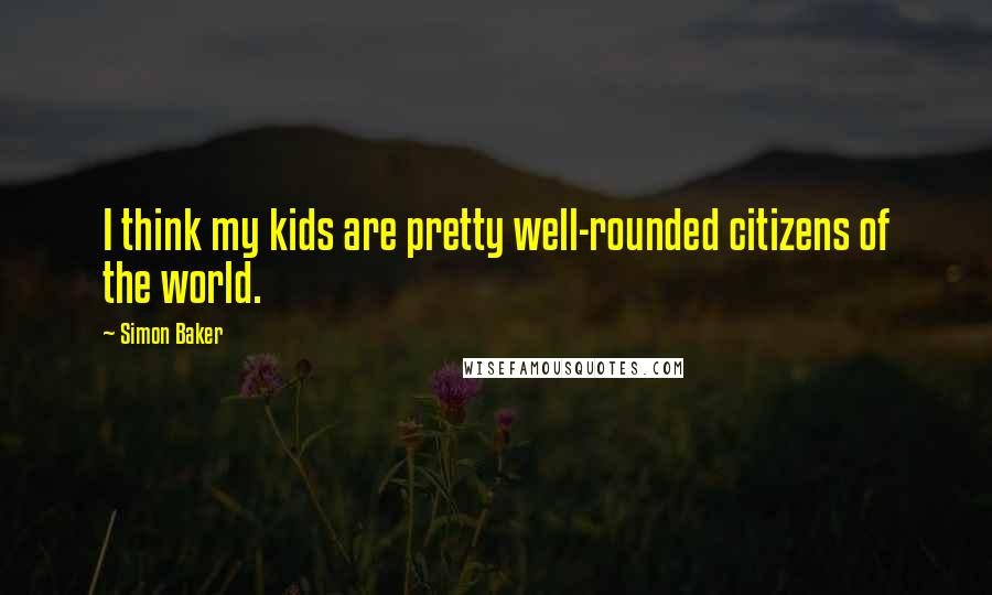 Simon Baker quotes: I think my kids are pretty well-rounded citizens of the world.