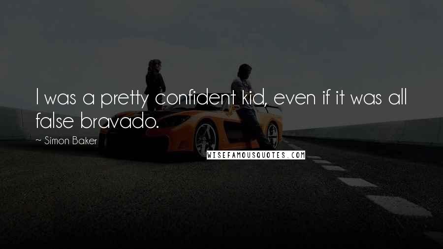 Simon Baker quotes: I was a pretty confident kid, even if it was all false bravado.