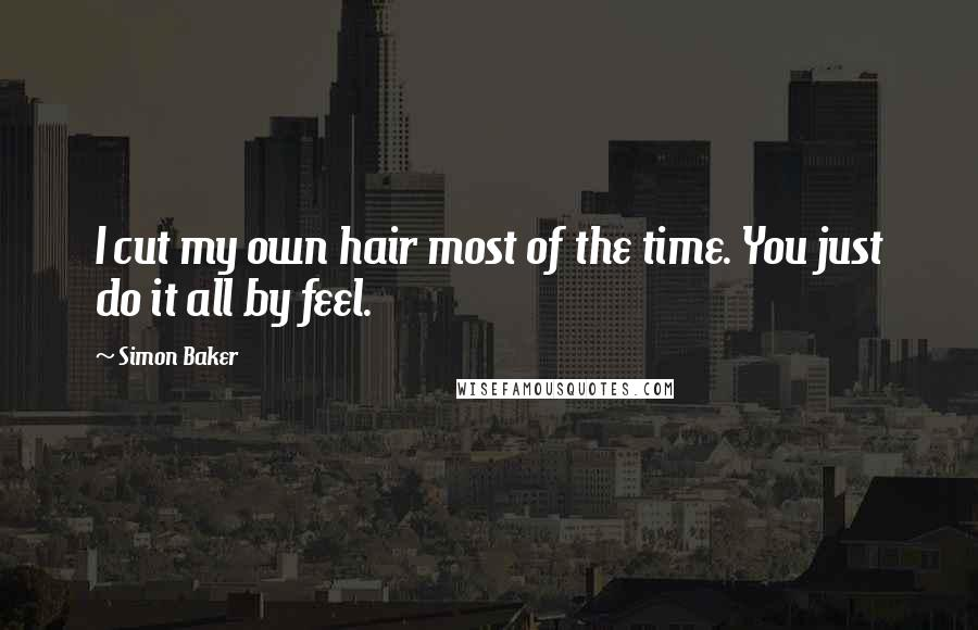 Simon Baker quotes: I cut my own hair most of the time. You just do it all by feel.