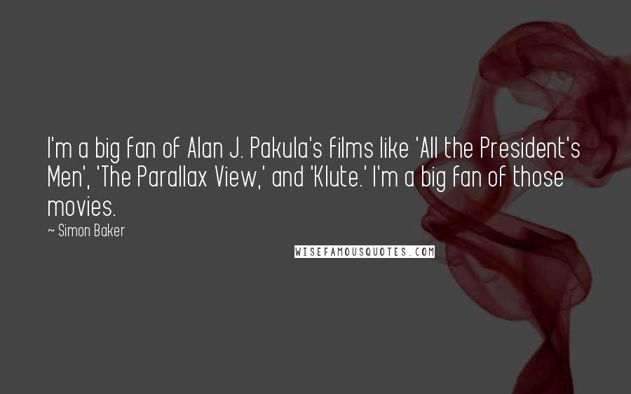 Simon Baker quotes: I'm a big fan of Alan J. Pakula's films like 'All the President's Men', 'The Parallax View,' and 'Klute.' I'm a big fan of those movies.