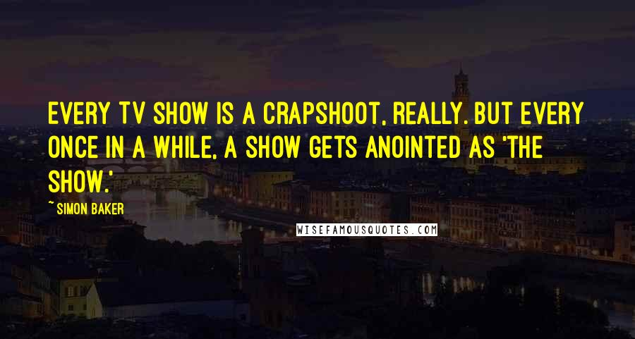 Simon Baker quotes: Every TV show is a crapshoot, really. But every once in a while, a show gets anointed as 'the show.'