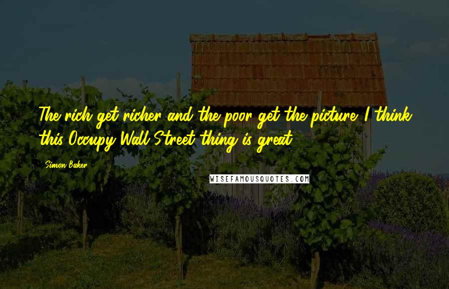 Simon Baker quotes: The rich get richer and the poor get the picture. I think this Occupy Wall Street thing is great.