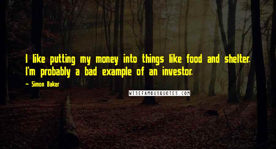 Simon Baker quotes: I like putting my money into things like food and shelter. I'm probably a bad example of an investor.