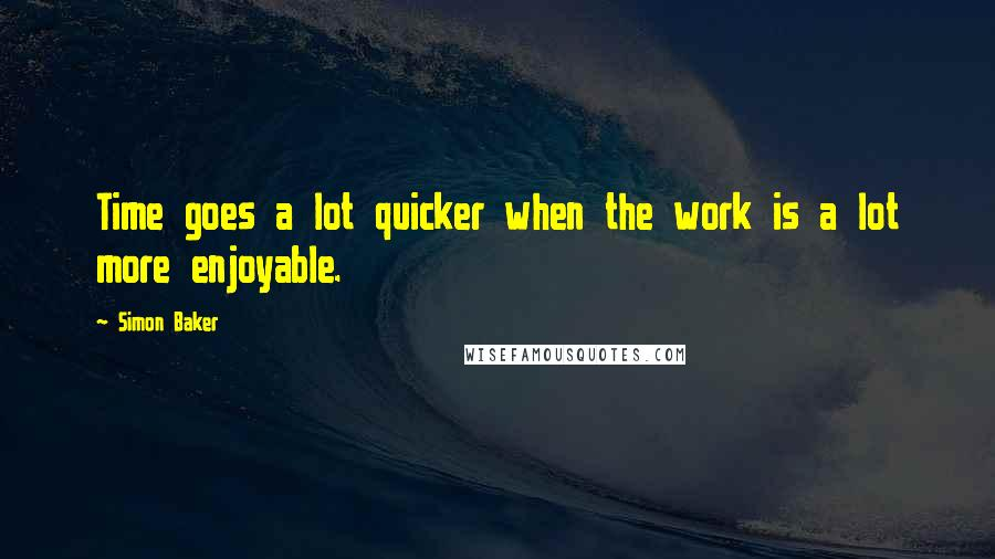 Simon Baker quotes: Time goes a lot quicker when the work is a lot more enjoyable.