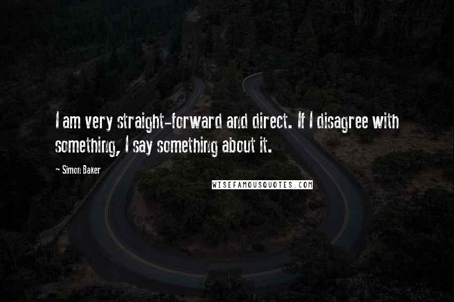 Simon Baker quotes: I am very straight-forward and direct. If I disagree with something, I say something about it.