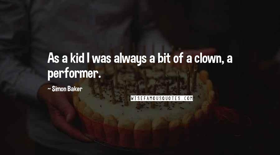 Simon Baker quotes: As a kid I was always a bit of a clown, a performer.
