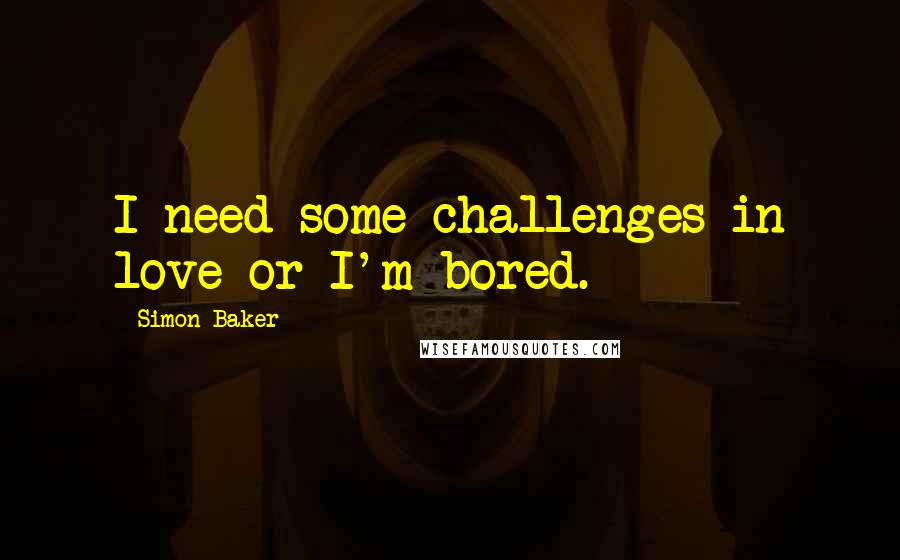 Simon Baker quotes: I need some challenges in love or I'm bored.