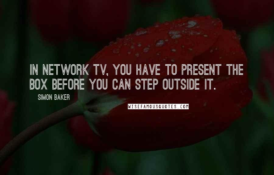 Simon Baker quotes: In network TV, you have to present the box before you can step outside it.