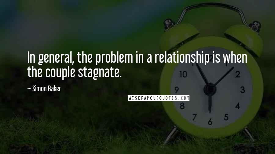Simon Baker quotes: In general, the problem in a relationship is when the couple stagnate.