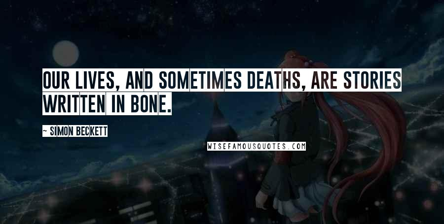 Simon Beckett quotes: Our lives, and sometimes deaths, are stories written in bone.