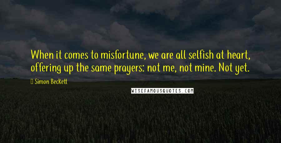 Simon Beckett quotes: When it comes to misfortune, we are all selfish at heart, offering up the same prayers: not me, not mine. Not yet.